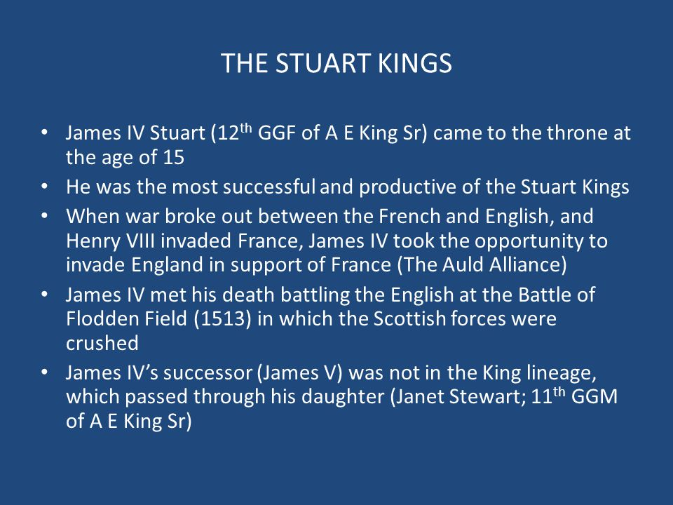 THE STUART KINGS James IV Stuart (12 th GGF of A E King Sr) came to the throne at the age of 15 He was the most successful and productive of the Stuar