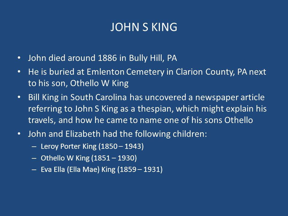 JOHN S KING John died around 1886 in Bully Hill, PA He is buried at Emlenton Cemetery in Clarion County, PA next to his son, Othello W King Bill King