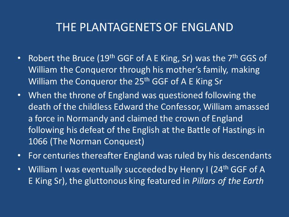 THE PLANTAGENETS OF ENGLAND Robert the Bruce (19 th GGF of A E King, Sr) was the 7 th GGS of William the Conqueror through his mother's family, making
