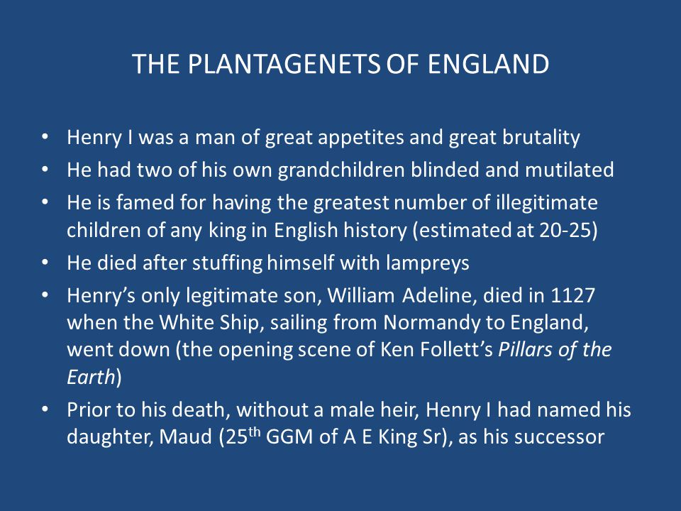 THE PLANTAGENETS OF ENGLAND Henry I was a man of great appetites and great brutality He had two of his own grandchildren blinded and mutilated He is f