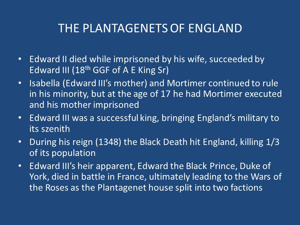 THE PLANTAGENETS OF ENGLAND Edward II died while imprisoned by his wife, succeeded by Edward III (18 th GGF of A E King Sr) Isabella (Edward III's mot
