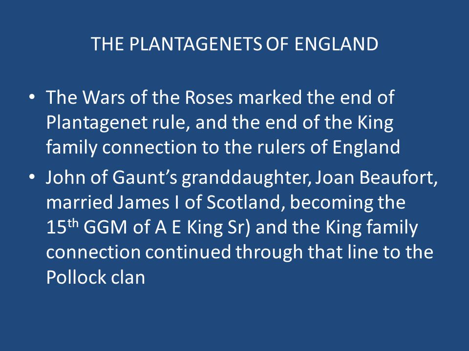 THE PLANTAGENETS OF ENGLAND The Wars of the Roses marked the end of Plantagenet rule, and the end of the King family connection to the rulers of Engla