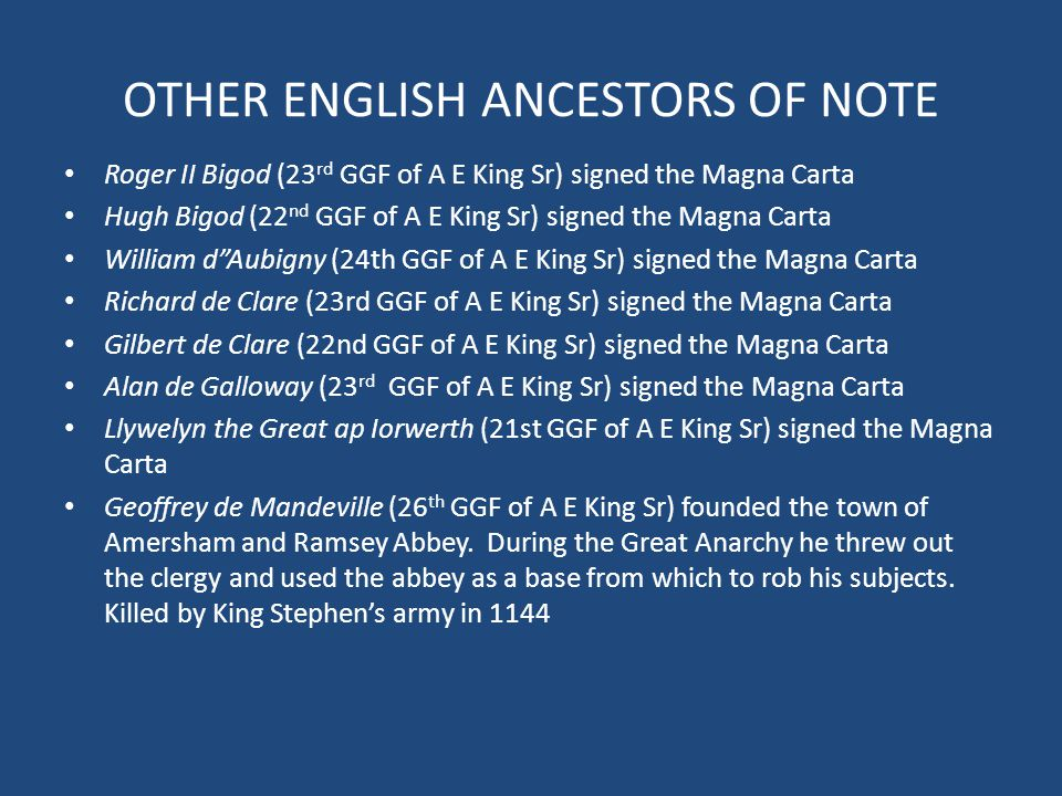 OTHER ENGLISH ANCESTORS OF NOTE Roger II Bigod (23 rd GGF of A E King Sr) signed the Magna Carta Hugh Bigod (22 nd GGF of A E King Sr) signed the Magn