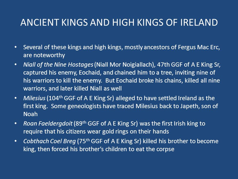 ANCIENT KINGS AND HIGH KINGS OF IRELAND Several of these kings and high kings, mostly ancestors of Fergus Mac Erc, are noteworthy Niall of the Nine Ho