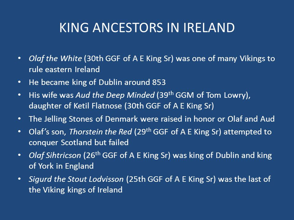 KING ANCESTORS IN IRELAND Olaf the White (30th GGF of A E King Sr) was one of many Vikings to rule eastern Ireland He became king of Dublin around 853
