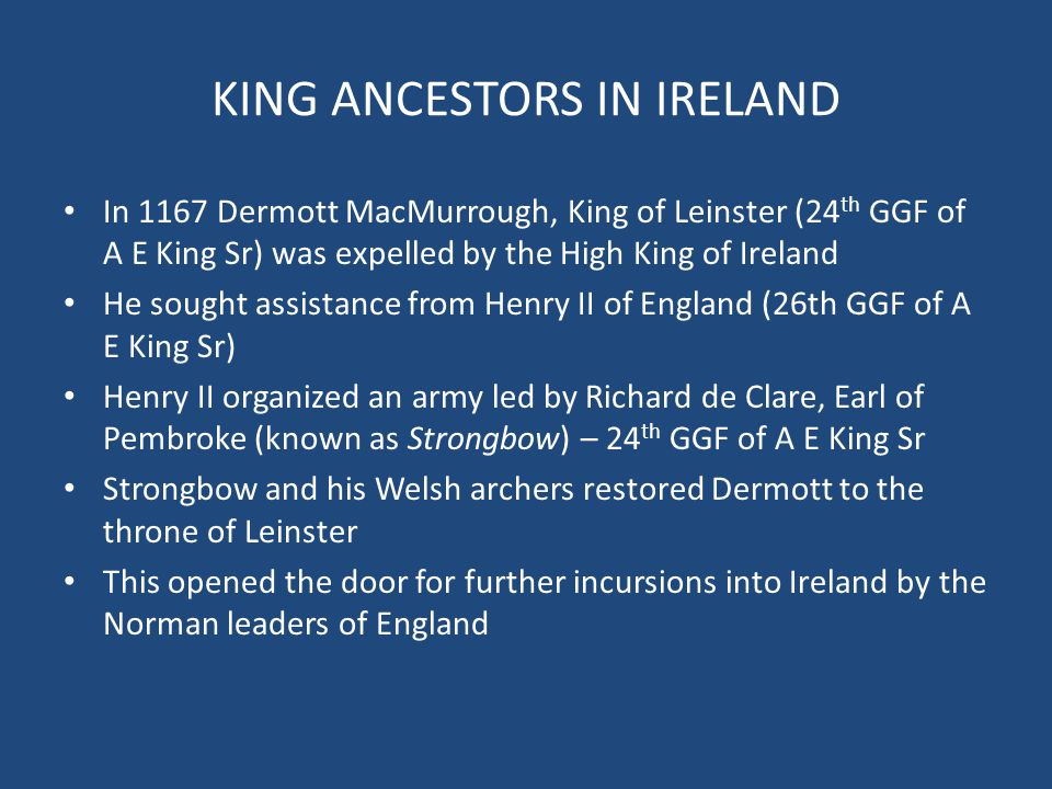 KING ANCESTORS IN IRELAND In 1167 Dermott MacMurrough, King of Leinster (24 th GGF of A E King Sr) was expelled by the High King of Ireland He sought