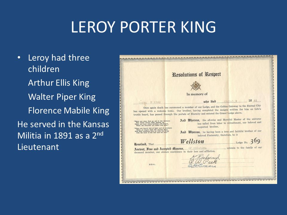 LEROY PORTER KING Leroy had three children Arthur Ellis King Walter Piper King Florence Mabile King He served in the Kansas Militia in 1891 as a 2 nd