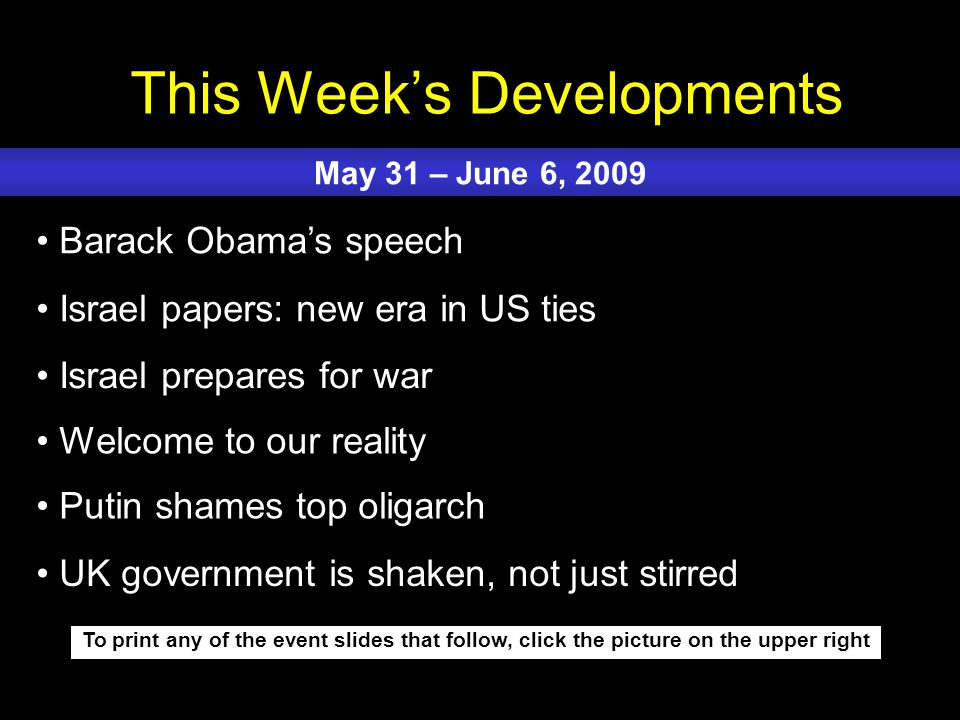 This Week's Developments To print any of the event slides that follow, click the picture on the upper right Barack Obama's speech Israel papers: new era in US ties Israel prepares for war Welcome to our reality Putin shames top oligarch May 31 – June 6, 2009 UK government is shaken, not just stirred