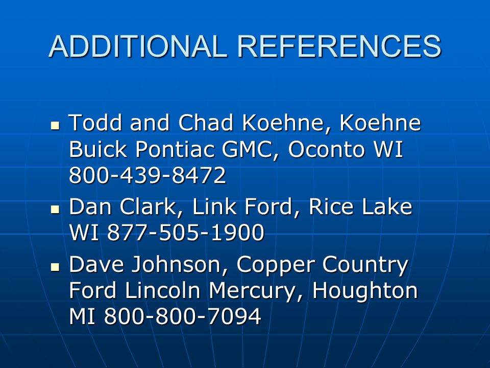 ADDITIONAL REFERENCES Todd and Chad Koehne, Koehne Buick Pontiac GMC, Oconto WI 800-439-8472 Todd and Chad Koehne, Koehne Buick Pontiac GMC, Oconto WI 800-439-8472 Dan Clark, Link Ford, Rice Lake WI 877-505-1900 Dan Clark, Link Ford, Rice Lake WI 877-505-1900 Dave Johnson, Copper Country Ford Lincoln Mercury, Houghton MI 800-800-7094 Dave Johnson, Copper Country Ford Lincoln Mercury, Houghton MI 800-800-7094