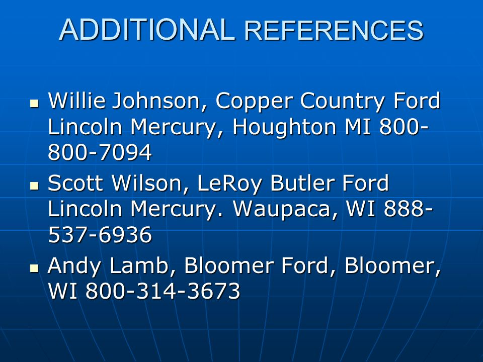 ADDITIONAL REFERENCES Willie Johnson, Copper Country Ford Lincoln Mercury, Houghton MI 800- 800-7094 Willie Johnson, Copper Country Ford Lincoln Mercury, Houghton MI 800- 800-7094 Scott Wilson, LeRoy Butler Ford Lincoln Mercury.