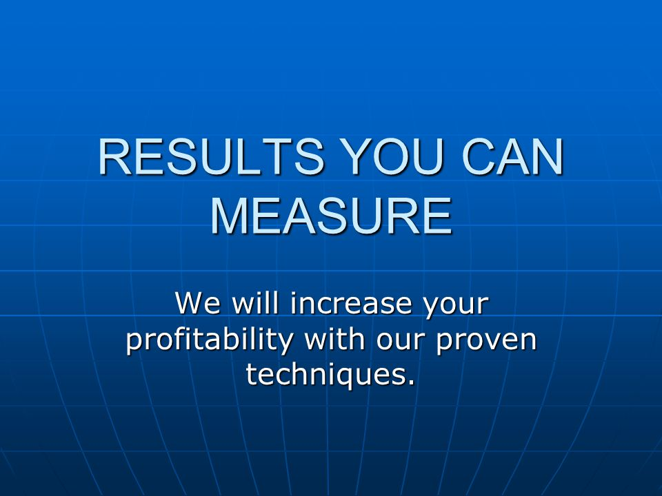 RESULTS YOU CAN MEASURE We will increase your profitability with our proven techniques.