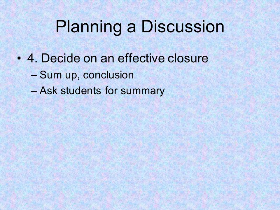 Planning a Discussion 4. Decide on an effective closure –Sum up, conclusion –Ask students for summary