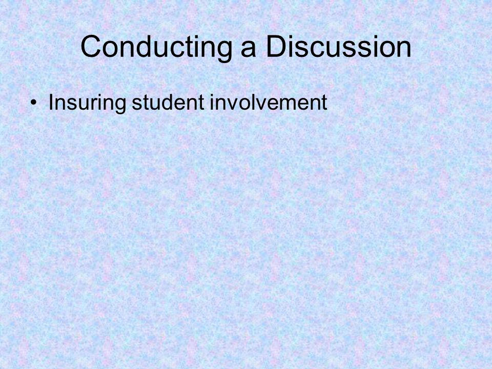 Conducting a Discussion Insuring student involvement