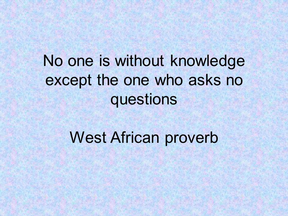 No one is without knowledge except the one who asks no questions West African proverb