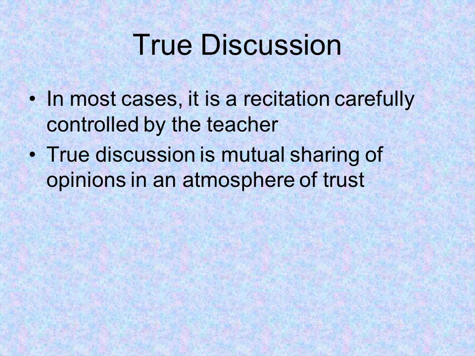 True Discussion In most cases, it is a recitation carefully controlled by the teacher True discussion is mutual sharing of opinions in an atmosphere o