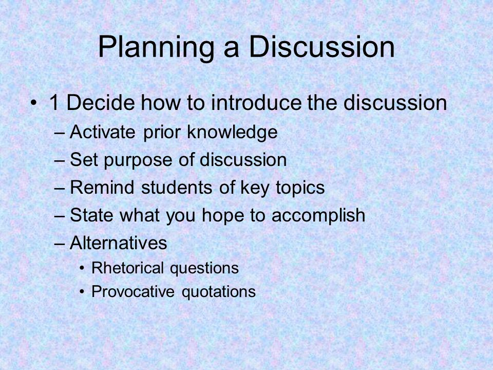 Planning a Discussion 1 Decide how to introduce the discussion –Activate prior knowledge –Set purpose of discussion –Remind students of key topics –St