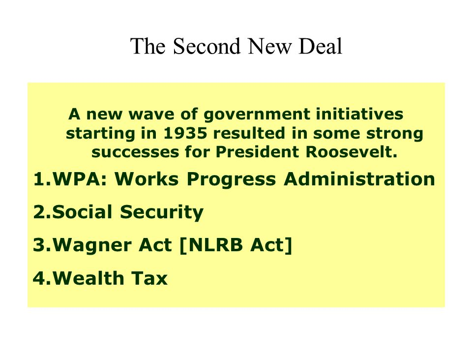 The Second New Deal A new wave of government initiatives starting in 1935 resulted in some strong successes for President Roosevelt. 1.WPA: Works Prog