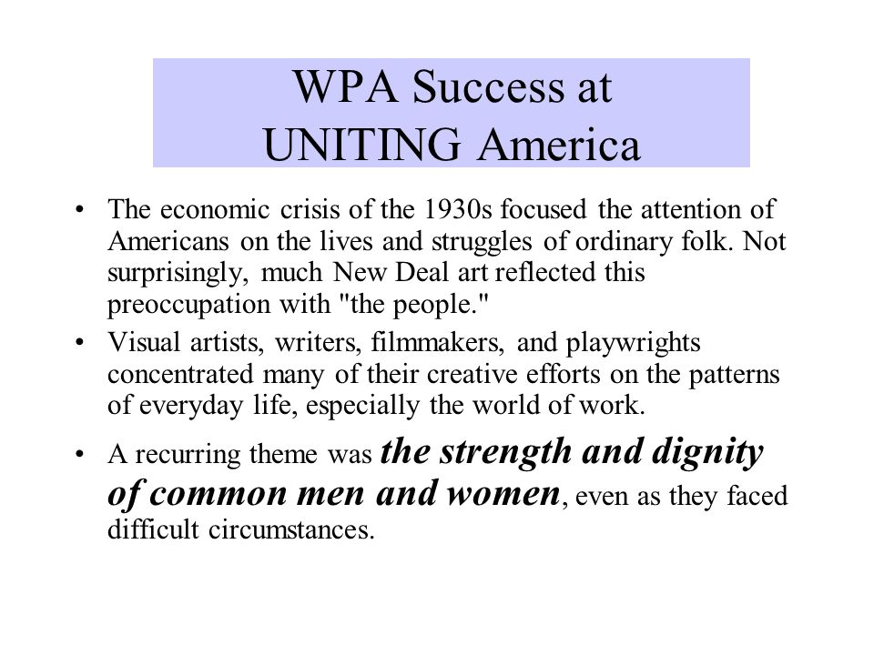 WPA Success at UNITING America The economic crisis of the 1930s focused the attention of Americans on the lives and struggles of ordinary folk. Not su