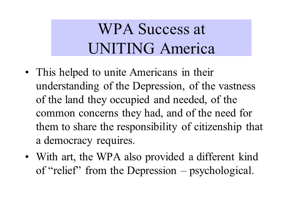 WPA Success at UNITING America This helped to unite Americans in their understanding of the Depression, of the vastness of the land they occupied and
