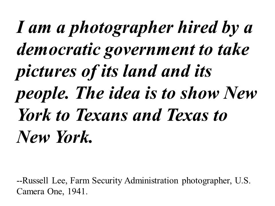 I am a photographer hired by a democratic government to take pictures of its land and its people. The idea is to show New York to Texans and Texas to