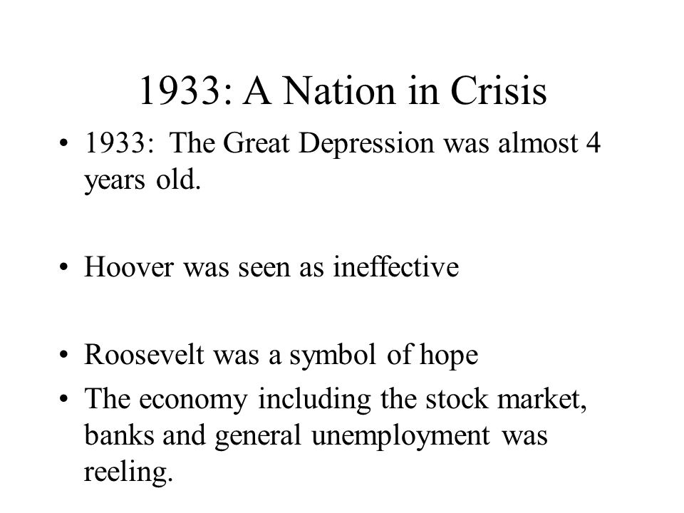 1933: A Nation in Crisis 1933: The Great Depression was almost 4 years old. Hoover was seen as ineffective Roosevelt was a symbol of hope The economy