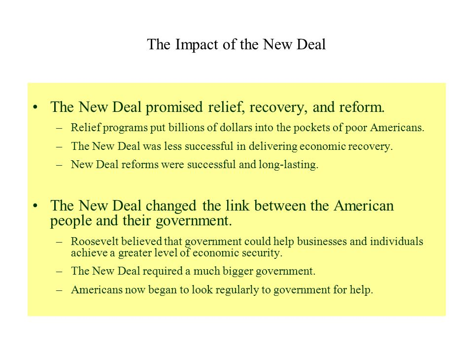 The Impact of the New Deal The New Deal promised relief, recovery, and reform. –Relief programs put billions of dollars into the pockets of poor Ameri