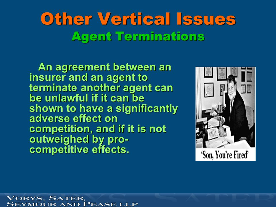 Other Vertical Issues Agent Terminations An agreement between an insurer and an agent to terminate another agent can be unlawful if it can be shown to