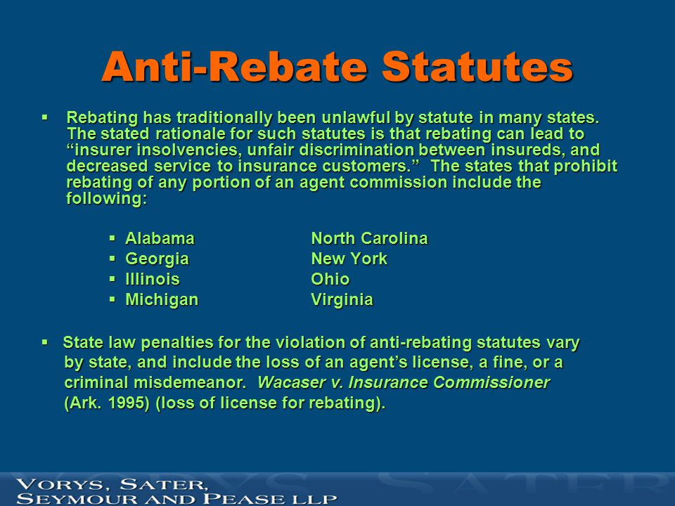 Anti-Rebate Statutes  Rebating has traditionally been unlawful by statute in many states. The stated rationale for such statutes is that rebating can