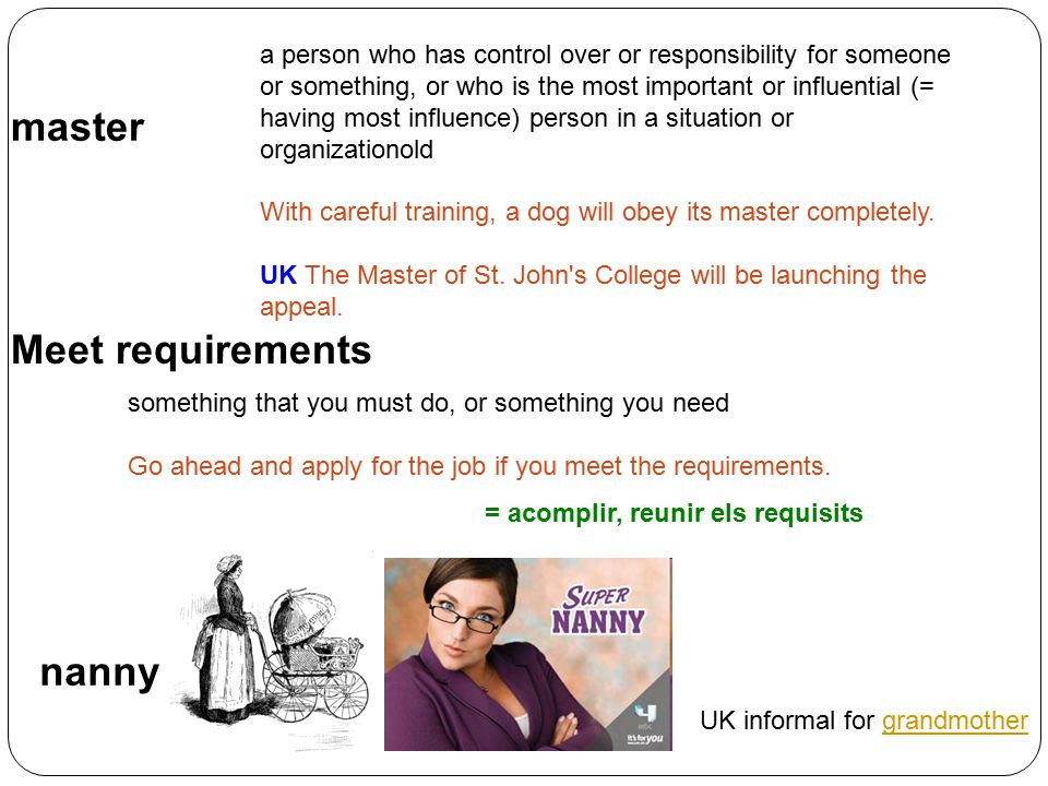nanny something that you must do, or something you need Go ahead and apply for the job if you meet the requirements. master Meet requirements a person