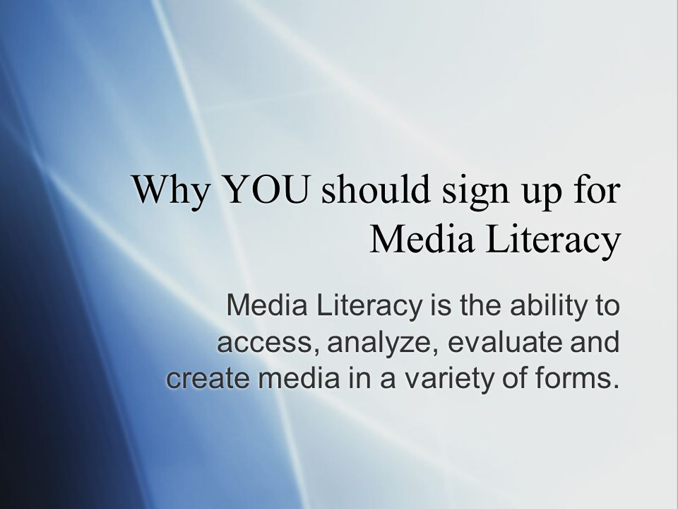 Why YOU should sign up for Media Literacy Media Literacy is the ability to access, analyze, evaluate and create media in a variety of forms.