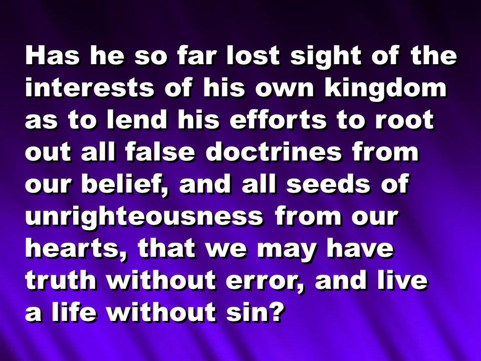 Has he so far lost sight of the interests of his own kingdom as to lend his efforts to root out all false doctrines from our belief, and all seeds of unrighteousness from our hearts, that we may have truth without error, and live a life without sin.