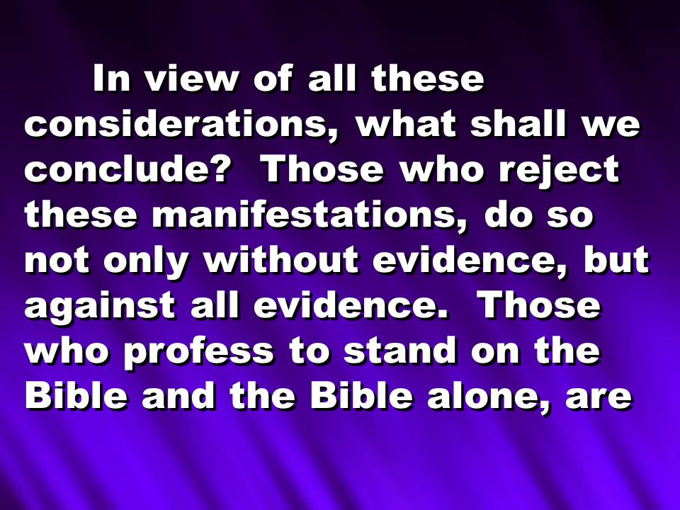 In view of all these considerations, what shall we conclude? Those who reject these manifestations, do so not only without evidence, but against all e