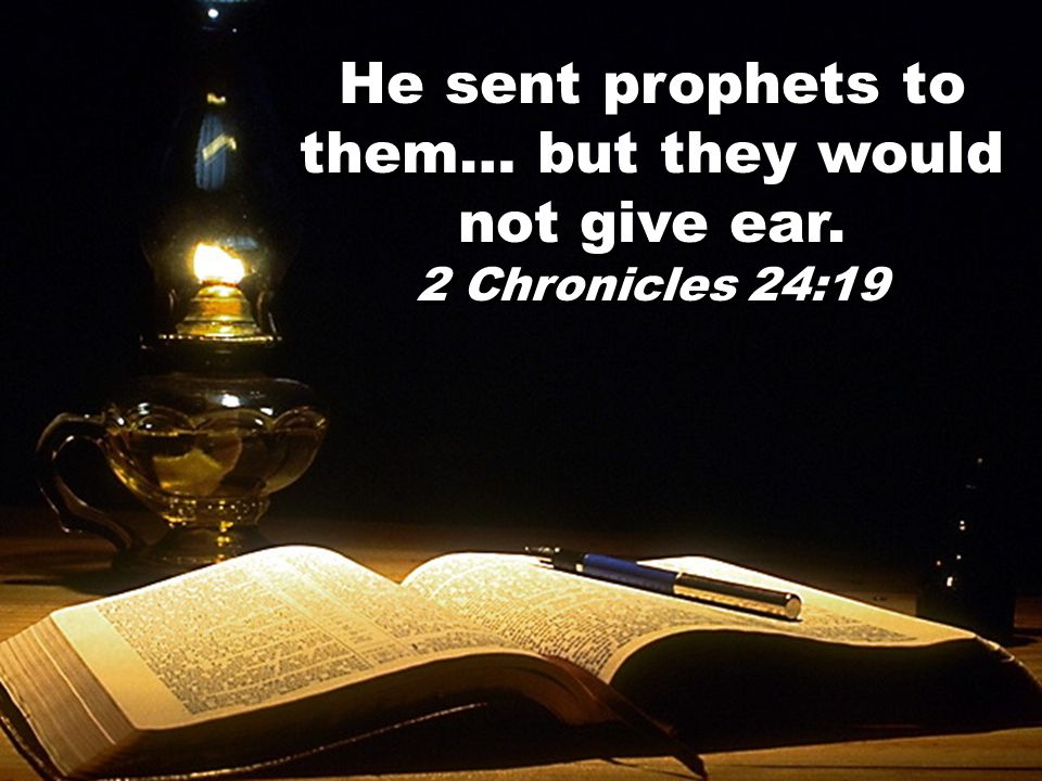 He sent prophets to them… but they would not give ear. 2 Chronicles 24:19 He sent prophets to them… but they would not give ear. 2 Chronicles 24:19