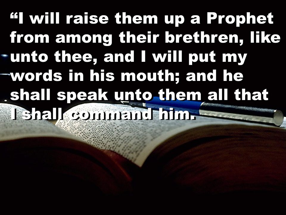 """I will raise them up a Prophet from among their brethren, like unto thee, and I will put my words in his mouth; and he shall speak unto them all that"