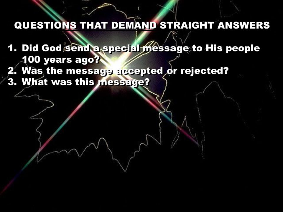 QUESTIONS THAT DEMAND STRAIGHT ANSWERS 1.Did God send a special message to His people 100 years ago.