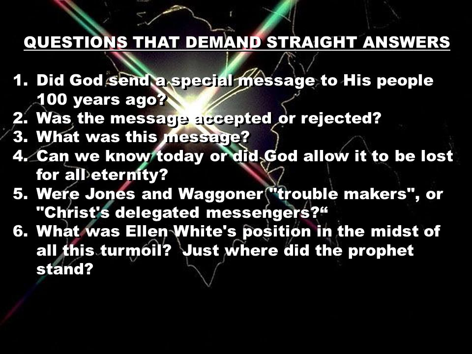 QUESTIONS THAT DEMAND STRAIGHT ANSWERS 1.Did God send a special message to His people 100 years ago? 2.Was the message accepted or rejected? 3.What wa