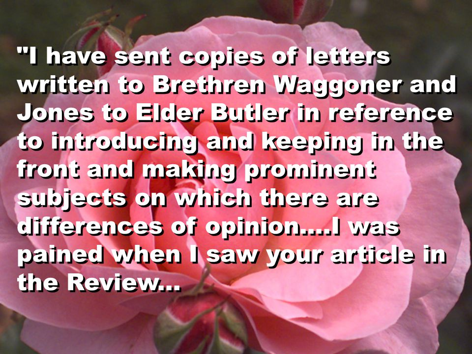 I have sent copies of letters written to Brethren Waggoner and Jones to Elder Butler in reference to introducing and keeping in the front and making prominent subjects on which there are differences of opinion....I was pained when I saw your article in the Review...