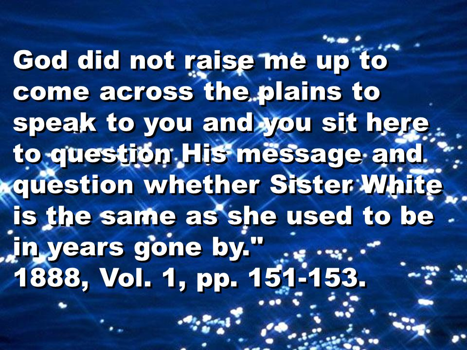 God did not raise me up to come across the plains to speak to you and you sit here to question His message and question whether Sister White is the same as she used to be in years gone by. 1888, Vol.