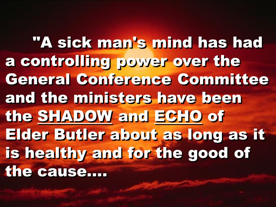 A sick man s mind has had a controlling power over the General Conference Committee and the ministers have been the SHADOW and ECHO of Elder Butler about as long as it is healthy and for the good of the cause....