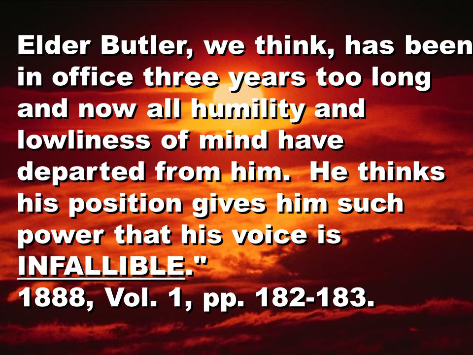 Elder Butler, we think, has been in office three years too long and now all humility and lowliness of mind have departed from him.
