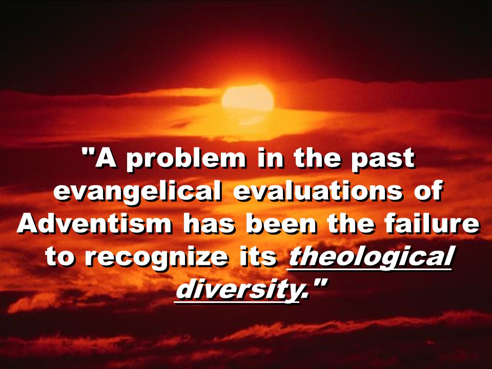 A problem in the past evangelical evaluations of Adventism has been the failure to recognize its theological diversity.