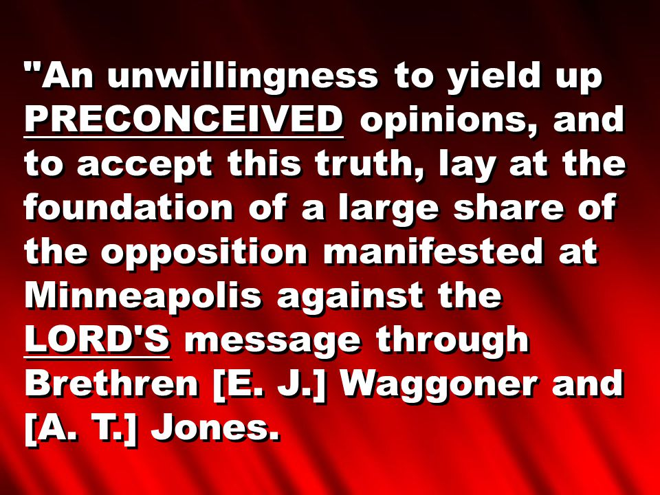 An unwillingness to yield up PRECONCEIVED opinions, and to accept this truth, lay at the foundation of a large share of the opposition manifested at Minneapolis against the LORD S message through Brethren [E.