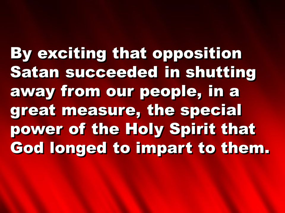 By exciting that opposition Satan succeeded in shutting away from our people, in a great measure, the special power of the Holy Spirit that God longed