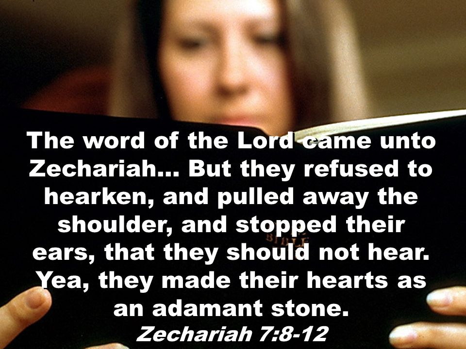 The word of the Lord came unto Zechariah… But they refused to hearken, and pulled away the shoulder, and stopped their ears, that they should not hear.
