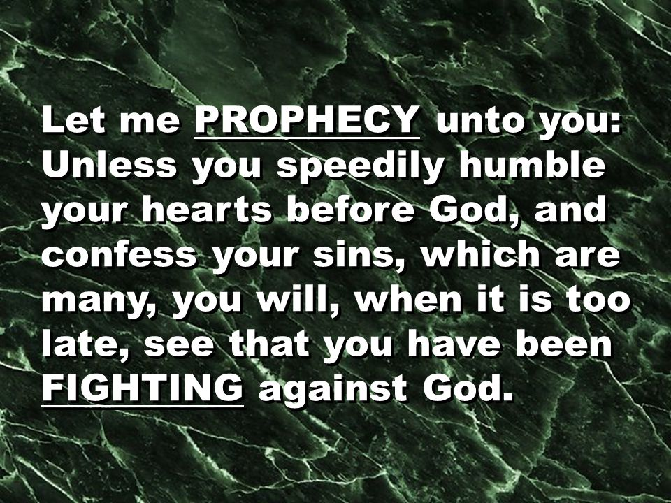 Let me PROPHECY unto you: Unless you speedily humble your hearts before God, and confess your sins, which are many, you will, when it is too late, see that you have been FIGHTING against God.
