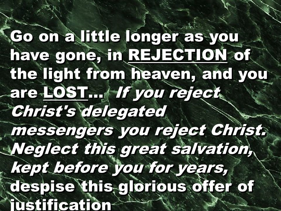 Go on a little longer as you have gone, in REJECTION of the light from heaven, and you are LOST… If you reject Christ s delegated messengers you reject Christ.