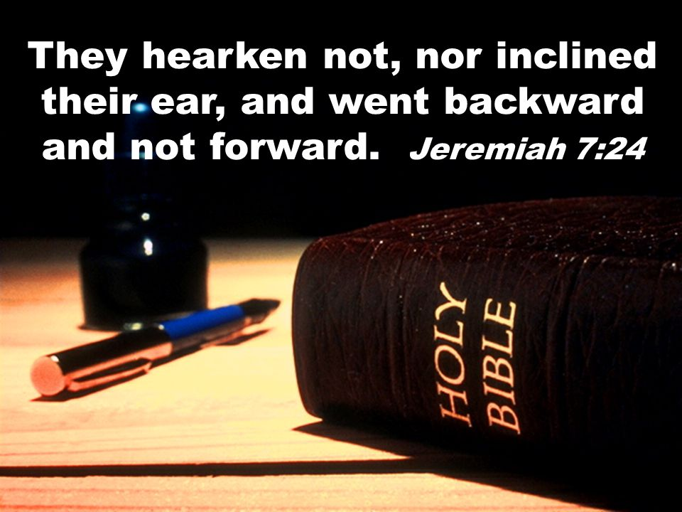 They hearken not, nor inclined their ear, and went backward and not forward. Jeremiah 7:24
