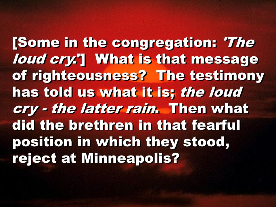 [Some in the congregation: The loud cry. ] What is that message of righteousness.