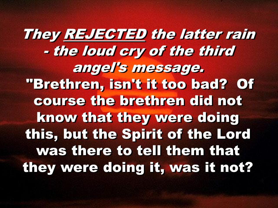 They REJECTED the latter rain - the loud cry of the third angel's message.