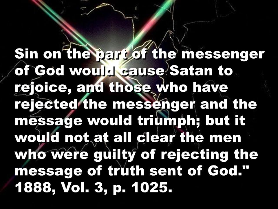 Sin on the part of the messenger of God would cause Satan to rejoice, and those who have rejected the messenger and the message would triumph; but it would not at all clear the men who were guilty of rejecting the message of truth sent of God. 1888, Vol.